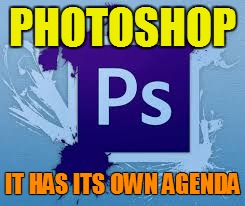 PHOTOSHOP IT HAS ITS OWN AGENDA | made w/ Imgflip meme maker