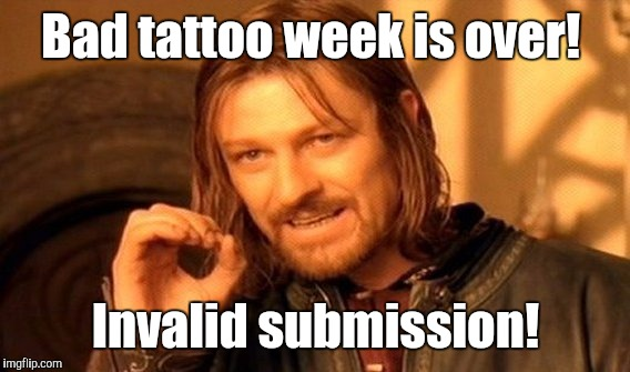 One Does Not Simply Meme | Bad tattoo week is over! Invalid submission! | image tagged in memes,one does not simply | made w/ Imgflip meme maker