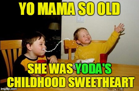 That's pretty old! :) |  YO MAMA SO OLD; SHE WAS YODA'S CHILDHOOD SWEETHEART; YODA'S | image tagged in memes,yo mamas so fat,yo mama so,star wars,star wars yoda,insults | made w/ Imgflip meme maker
