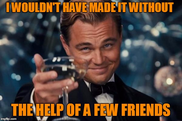Leonardo Dicaprio Cheers Meme | I WOULDN'T HAVE MADE IT WITHOUT THE HELP OF A FEW FRIENDS | image tagged in memes,leonardo dicaprio cheers | made w/ Imgflip meme maker