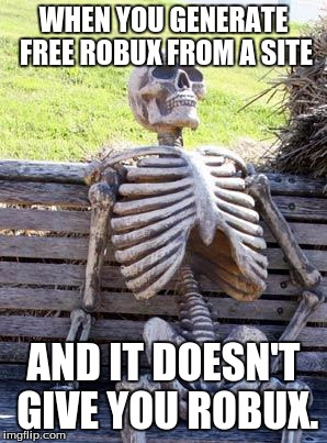 Waiting Skeleton Meme | WHEN YOU GENERATE FREE ROBUX FROM A SITE AND IT DOESN'T GIVE YOU ROBUX. | image tagged in memes,waiting skeleton | made w/ Imgflip meme maker