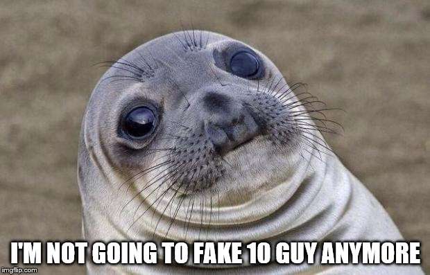Awkward Moment Sealion Meme | I'M NOT GOING TO FAKE 10 GUY ANYMORE | image tagged in memes,awkward moment sealion | made w/ Imgflip meme maker
