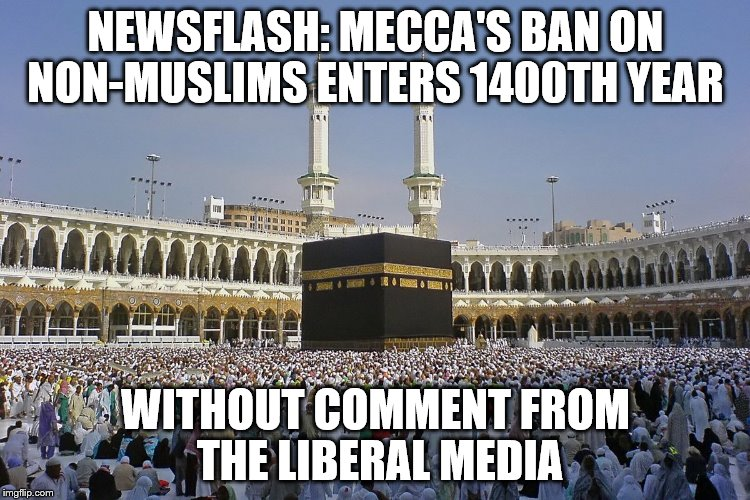 Why doesn't this bother the media? |  NEWSFLASH: MECCA'S BAN ON NON-MUSLIMS ENTERS 1400TH YEAR; WITHOUT COMMENT FROM THE LIBERAL MEDIA | image tagged in mecca,muslims,trump immigration policy,immigration,memes | made w/ Imgflip meme maker