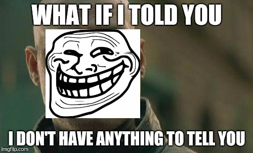 Matrix Morpheus Meme | WHAT IF I TOLD YOU I DON'T HAVE ANYTHING TO TELL YOU | image tagged in memes,matrix morpheus,troll face | made w/ Imgflip meme maker