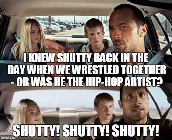 SHUTTY! SHUTTY! SHUTTY! I KNEW SHUTTY BACK IN THE DAY WHEN WE WRESTLED TOGETHER - OR WAS HE THE HIP-HOP ARTIST? | made w/ Imgflip meme maker
