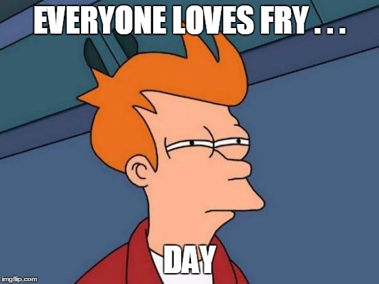 Futurama Fry Meme | EVERYONE LOVES FRY . . . DAY | image tagged in memes,futurama fry | made w/ Imgflip meme maker