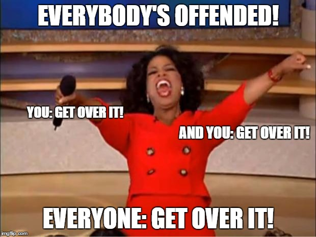 Oprah You Get A Meme | EVERYBODY'S OFFENDED! EVERYONE: GET OVER IT! YOU: GET OVER IT! AND YOU: GET OVER IT! | image tagged in memes,oprah you get a | made w/ Imgflip meme maker