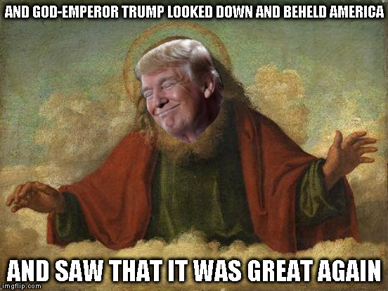 First Book of Trump Chapter 1 Verse 1... | AND GOD-EMPEROR TRUMP LOOKED DOWN AND BEHELD AMERICA AND SAW THAT IT WAS GREAT AGAIN | image tagged in memes,god emperor trump,maga,donald trump approves,biased media,troll the left | made w/ Imgflip meme maker
