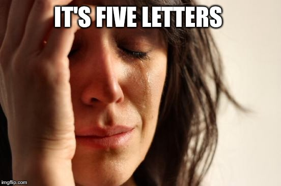 First World Problems Meme | IT'S FIVE LETTERS | image tagged in memes,first world problems | made w/ Imgflip meme maker