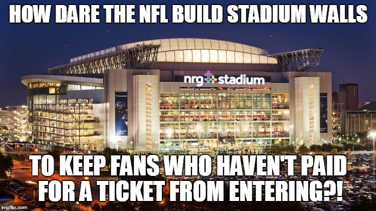 It's an outrage!  #NotMySuperBowl |  HOW DARE THE NFL BUILD STADIUM WALLS; TO KEEP FANS WHO HAVEN'T PAID FOR A TICKET FROM ENTERING?! | image tagged in nrg stadium,super bowl 51,border wall,no free lunch,you get what you pay for | made w/ Imgflip meme maker