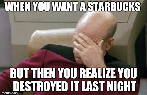 Captain Picard Facepalm Meme | WHEN YOU WANT A STARBUCKS BUT THEN YOU REALIZE YOU DESTROYED IT LAST NIGHT | image tagged in memes,captain picard facepalm | made w/ Imgflip meme maker