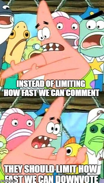 Imgflip Suggestions! | INSTEAD OF LIMITING HOW FAST WE CAN COMMENT THEY SHOULD LIMIT HOW FAST WE CAN DOWNVOTE | image tagged in memes,put it somewhere else patrick | made w/ Imgflip meme maker