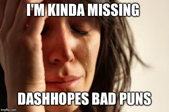 What the heck has become of this sight? Let's get back to the laughs.  | I'M KINDA MISSING DASHHOPES BAD PUNS | image tagged in memes,first world problems | made w/ Imgflip meme maker