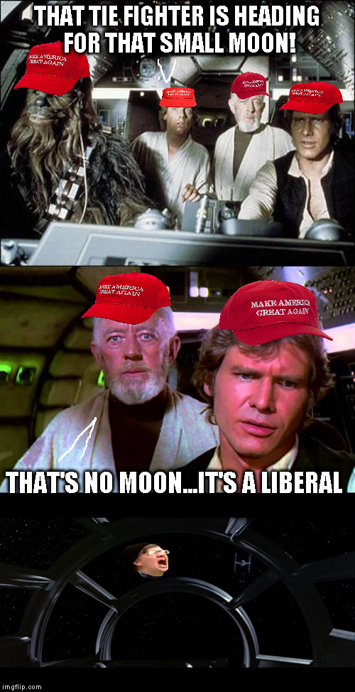 Star Trump: A New Country | THAT TIE FIGHTER IS HEADING FOR THAT SMALL MOON! THAT'S NO MOON...IT'S A LIBERAL | image tagged in memes,maga,donald trump approves,disney killed star wars,star wars kills disney,the farce awakens | made w/ Imgflip meme maker