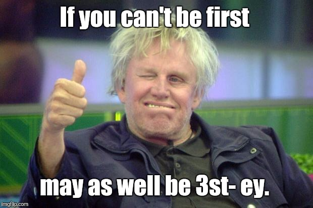 Idbv4.jpg | If you can't be first may as well be 3st- ey. | image tagged in idbv4jpg | made w/ Imgflip meme maker
