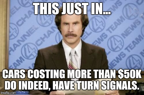 Ron Burgundy Meme | THIS JUST IN... CARS COSTING MORE THAN $50K DO INDEED, HAVE TURN SIGNALS. | image tagged in memes,ron burgundy | made w/ Imgflip meme maker