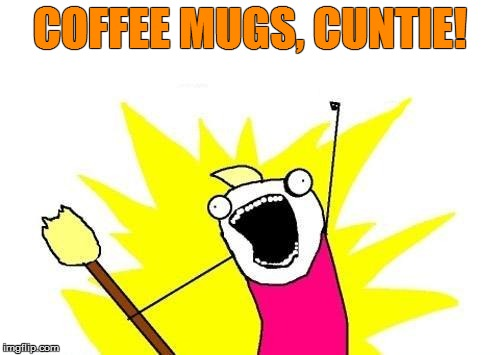 X All The Y Meme | COFFEE MUGS, C**TIE! | image tagged in memes,x all the y | made w/ Imgflip meme maker