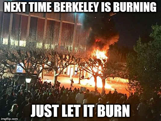 NEXT TIME BERKELEY IS BURNING JUST LET IT BURN | image tagged in uc berkeley,memes,berkeley facists,berkeley riots | made w/ Imgflip meme maker