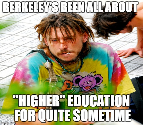 "BERKELEY'S BEEN ALL ABOUT ""HIGHER"" EDUCATION FOR QUITE SOMETIME 