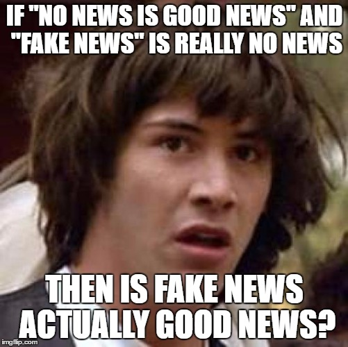 "Conspiracy Keanu Meme | IF ""NO NEWS IS GOOD NEWS"" AND ""FAKE NEWS"" IS REALLY NO NEWS THEN IS FAKE NEWS ACTUALLY GOOD NEWS? 