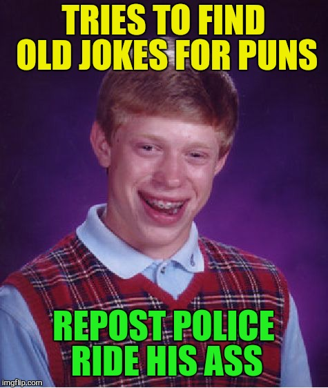 Bad Luck Brian Meme | TRIES TO FIND OLD JOKES FOR PUNS REPOST POLICE RIDE HIS ASS | image tagged in memes,bad luck brian | made w/ Imgflip meme maker