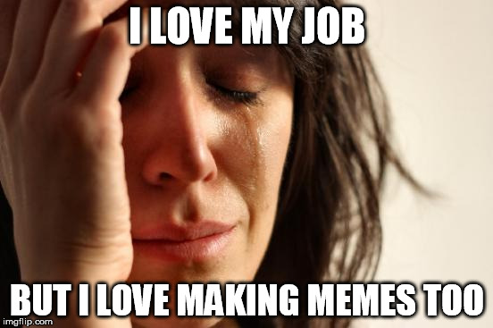 First World Problems | I LOVE MY JOB BUT I LOVE MAKING MEMES TOO | image tagged in memes,first world problems | made w/ Imgflip meme maker
