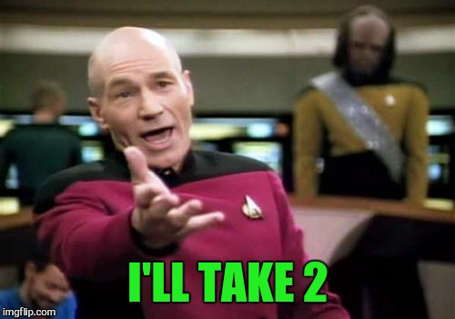 Picard Wtf Meme | I'LL TAKE 2 | image tagged in memes,picard wtf | made w/ Imgflip meme maker