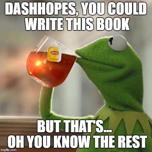 But Thats None Of My Business Meme | DASHHOPES, YOU COULD WRITE THIS BOOK BUT THAT'S...  OH YOU KNOW THE REST | image tagged in memes,but thats none of my business,kermit the frog | made w/ Imgflip meme maker