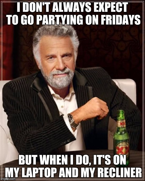 The Most Interesting Man In The World Meme | I DON'T ALWAYS EXPECT TO GO PARTYING ON FRIDAYS BUT WHEN I DO, IT'S ON MY LAPTOP AND MY RECLINER | image tagged in memes,the most interesting man in the world | made w/ Imgflip meme maker