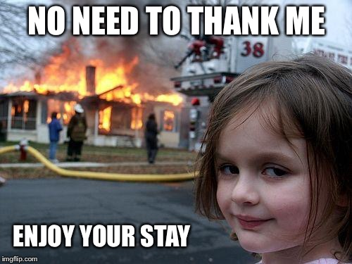 Disaster Girl Meme | NO NEED TO THANK ME ENJOY YOUR STAY | image tagged in memes,disaster girl | made w/ Imgflip meme maker