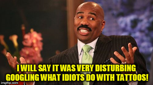 Steve Harvey Meme | I WILL SAY IT WAS VERY DISTURBING GOOGLING WHAT IDIOTS DO WITH TATTOOS! | image tagged in memes,steve harvey | made w/ Imgflip meme maker