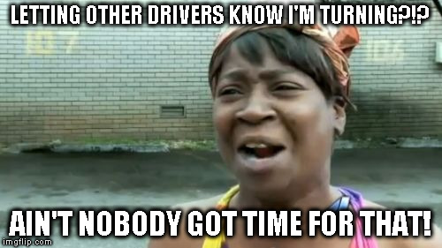Aint Nobody Got Time For That Meme | LETTING OTHER DRIVERS KNOW I'M TURNING?!? AIN'T NOBODY GOT TIME FOR THAT! | image tagged in memes,aint nobody got time for that | made w/ Imgflip meme maker
