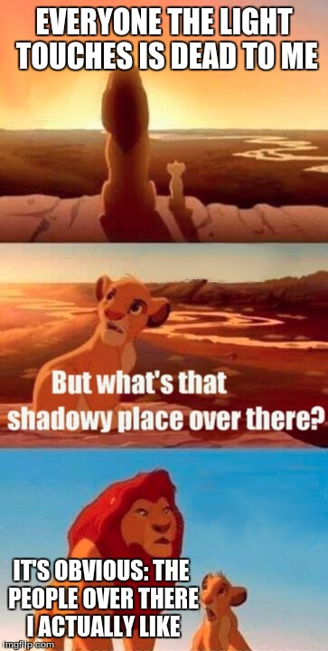 When teaching the new kid at school about your views on everyone | EVERYONE THE LIGHT TOUCHES IS DEAD TO ME IT'S OBVIOUS: THE PEOPLE OVER THERE I ACTUALLY LIKE | image tagged in memes,simba shadowy place | made w/ Imgflip meme maker