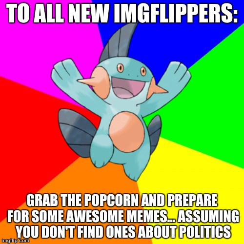 Marshtomp | TO ALL NEW IMGFLIPPERS: GRAB THE POPCORN AND PREPARE FOR SOME AWESOME MEMES...ASSUMING YOU DON'T FIND ONES ABOUT POLITICS | image tagged in pokemon,welcome to imgflip | made w/ Imgflip meme maker
