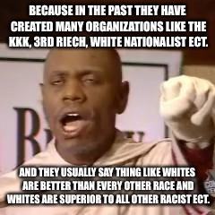 White power | BECAUSE IN THE PAST THEY HAVE CREATED MANY ORGANIZATIONS LIKE THE KKK, 3RD RIECH, WHITE NATIONALIST ECT. AND THEY USUALLY SAY THING LIKE WHI | image tagged in white power | made w/ Imgflip meme maker