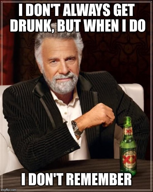 The Most Interesting Man In The World Meme | I DON'T ALWAYS GET DRUNK, BUT WHEN I DO I DON'T REMEMBER | image tagged in memes,the most interesting man in the world | made w/ Imgflip meme maker