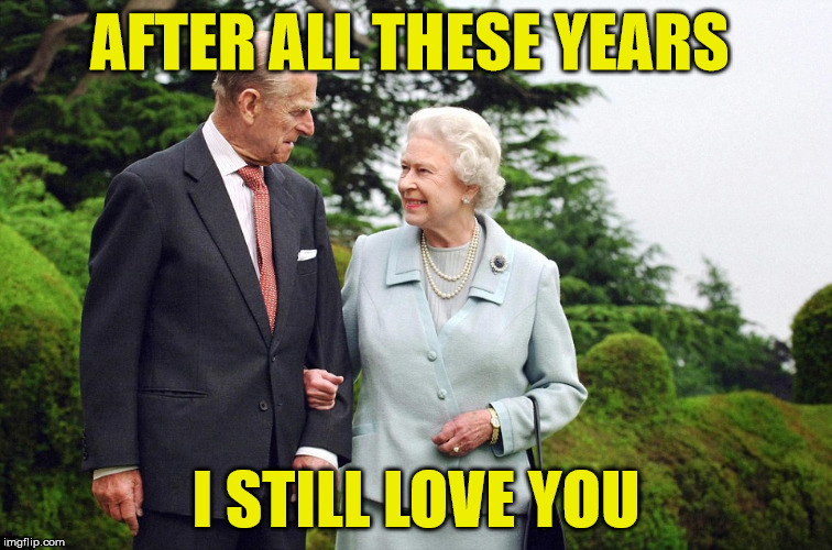 royal  |  AFTER ALL THESE YEARS; I STILL LOVE YOU | image tagged in queen elizabeth,i love you | made w/ Imgflip meme maker