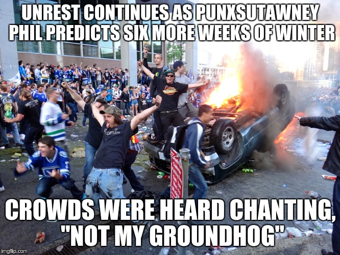 "UNREST CONTINUES AS PUNXSUTAWNEY PHIL PREDICTS SIX MORE WEEKS OF WINTER CROWDS WERE HEARD CHANTING, ""NOT MY GROUNDHOG"" 