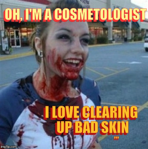 Psycho Nympho | OH, I'M A COSMETOLOGIST I LOVE CLEARING UP BAD SKIN OH, I'M A COSMETOLOGIST I LOVE CLEARING UP BAD SKIN ,,, ,,, | image tagged in psycho nympho | made w/ Imgflip meme maker