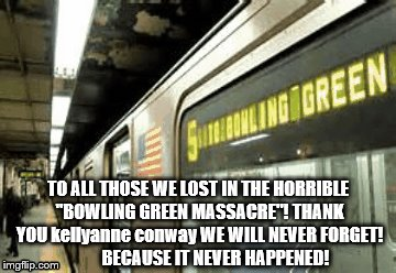 "5 train to Conway's deadly bowling green | TO ALL THOSE WE LOST IN THE HORRIBLE ""BOWLING GREEN MASSACRE""! THANK YOU kellyanne conway WE WILL NEVER FORGET!          BECAUSE IT NEVER HA 