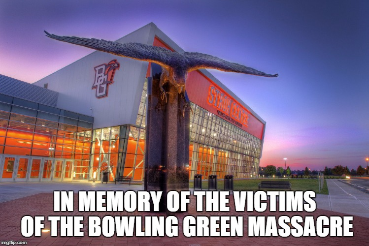Bowling Green | IN MEMORY OF THE VICTIMS OF THE BOWLING GREEN MASSACRE | image tagged in bowling green | made w/ Imgflip meme maker