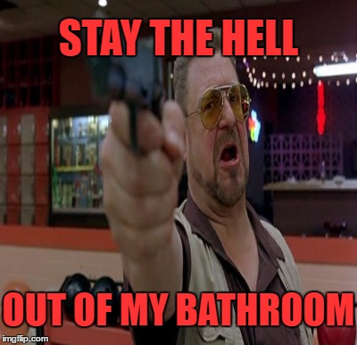 STAY THE HELL OUT OF MY BATHROOM | made w/ Imgflip meme maker