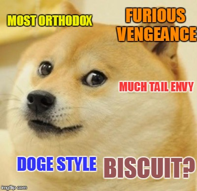 MOST ORTHODOX DOGE STYLE MUCH TAIL ENVY FURIOUS VENGEANCE BISCUIT? | made w/ Imgflip meme maker