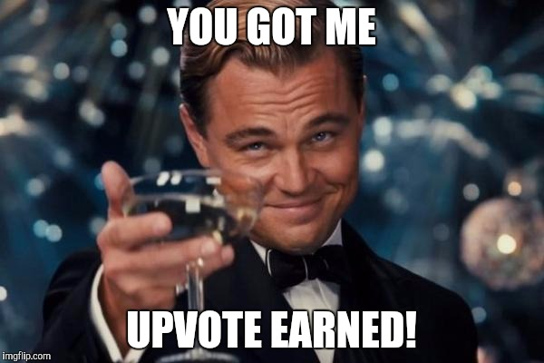 Leonardo Dicaprio Cheers Meme | YOU GOT ME UPVOTE EARNED! | image tagged in memes,leonardo dicaprio cheers | made w/ Imgflip meme maker
