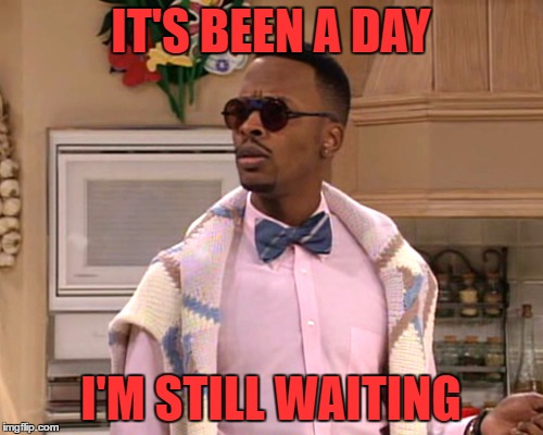 dj jazzy jeff | IT'S BEEN A DAY I'M STILL WAITING | image tagged in dj jazzy jeff | made w/ Imgflip meme maker