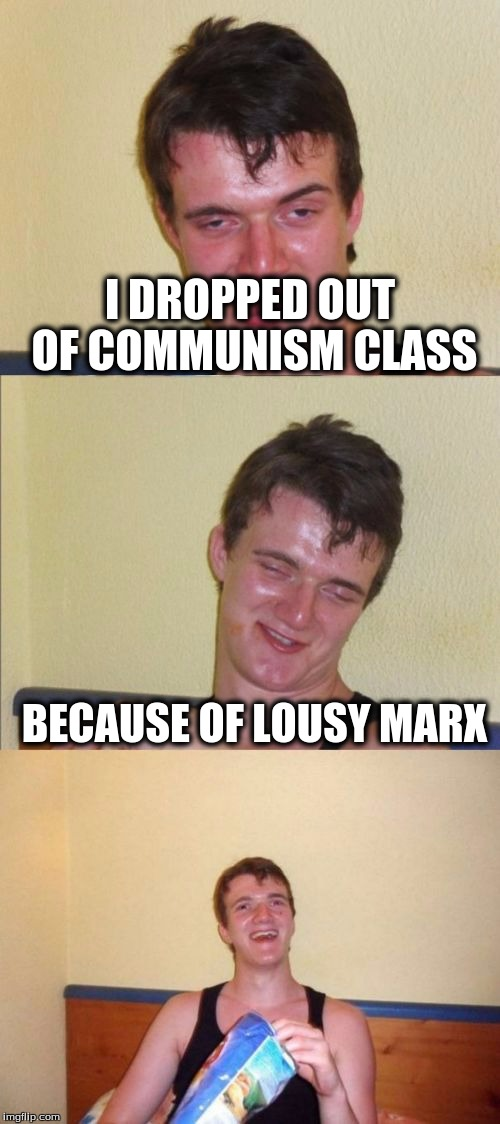 10 guy bad pun | I DROPPED OUT OF COMMUNISM CLASS BECAUSE OF LOUSY MARX | image tagged in 10 guy bad pun | made w/ Imgflip meme maker