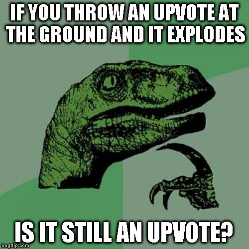Philosoraptor Meme | IF YOU THROW AN UPVOTE AT THE GROUND AND IT EXPLODES IS IT STILL AN UPVOTE? | image tagged in memes,philosoraptor | made w/ Imgflip meme maker