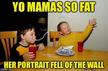 Yo Mamas So Fat Meme | YO MAMAS SO FAT HER PORTRAIT FELL OF THE WALL | image tagged in memes,yo mamas so fat | made w/ Imgflip meme maker