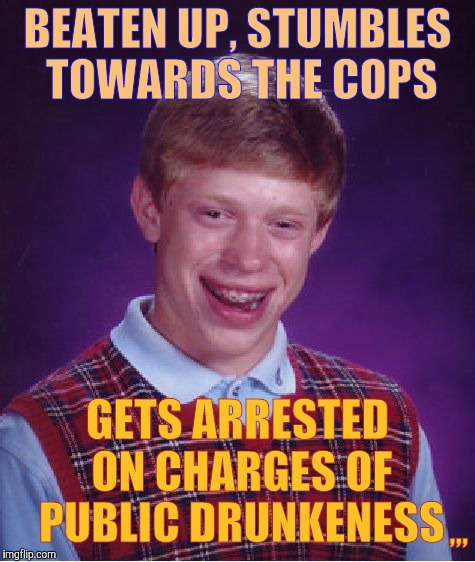 Bad Luck Brian Meme | BEATEN UP, STUMBLES TOWARDS THE COPS GETS ARRESTED ON CHARGES OF PUBLIC DRUNKENESS ,,, | image tagged in memes,bad luck brian | made w/ Imgflip meme maker