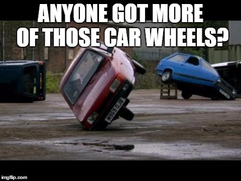 ANYONE GOT MORE OF THOSE CAR WHEELS? | made w/ Imgflip meme maker